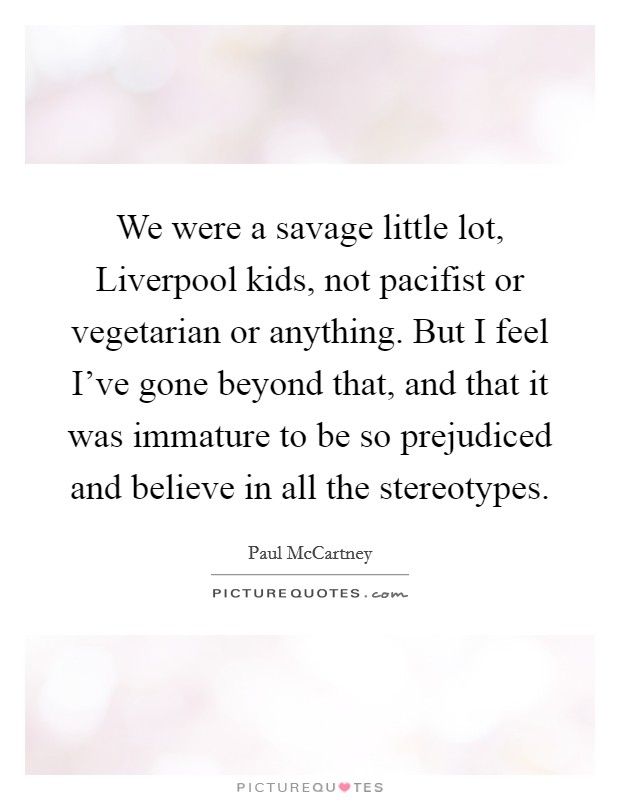 We were a savage little lot, Liverpool kids, not pacifist or vegetarian or anything. But I feel I've gone beyond that, and that it was immature to be so prejudiced and believe in all the stereotypes Picture Quote #1