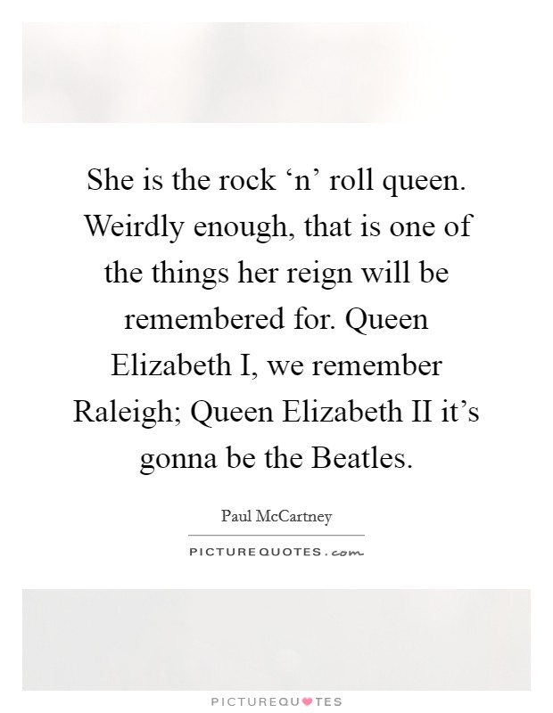 She is the rock 'n' roll queen. Weirdly enough, that is one of the things her reign will be remembered for. Queen Elizabeth I, we remember Raleigh; Queen Elizabeth II it's gonna be the Beatles Picture Quote #1