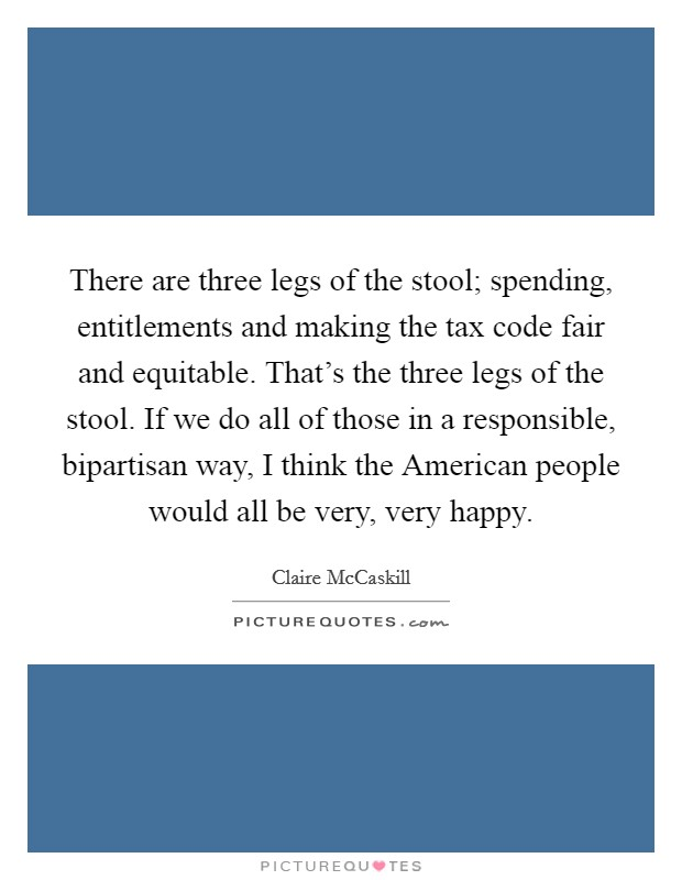 There are three legs of the stool; spending, entitlements and making the tax code fair and equitable. That's the three legs of the stool. If we do all of those in a responsible, bipartisan way, I think the American people would all be very, very happy Picture Quote #1
