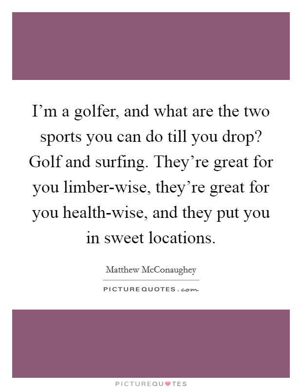 I'm a golfer, and what are the two sports you can do till you drop? Golf and surfing. They're great for you limber-wise, they're great for you health-wise, and they put you in sweet locations Picture Quote #1