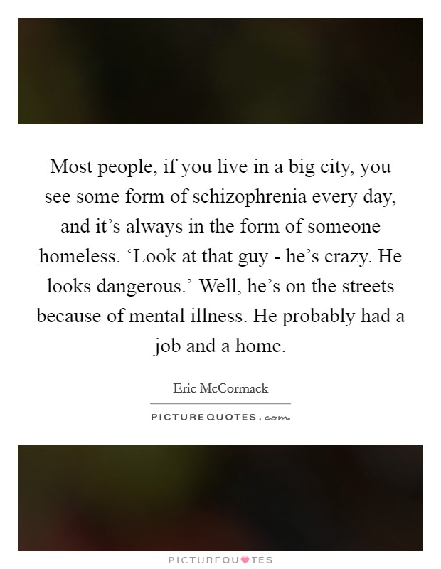 Most people, if you live in a big city, you see some form of schizophrenia every day, and it's always in the form of someone homeless. 'Look at that guy - he's crazy. He looks dangerous.' Well, he's on the streets because of mental illness. He probably had a job and a home Picture Quote #1