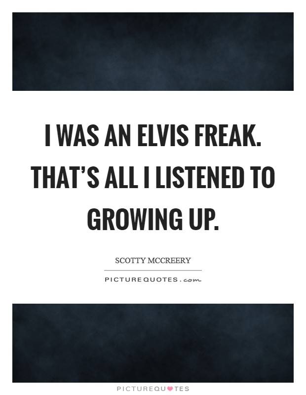 I was an Elvis freak. That's all I listened to growing up Picture Quote #1