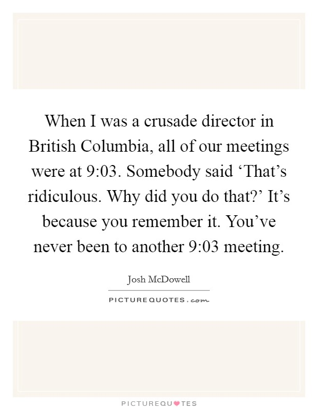 When I was a crusade director in British Columbia, all of our meetings were at 9:03. Somebody said 'That's ridiculous. Why did you do that?' It's because you remember it. You've never been to another 9:03 meeting Picture Quote #1