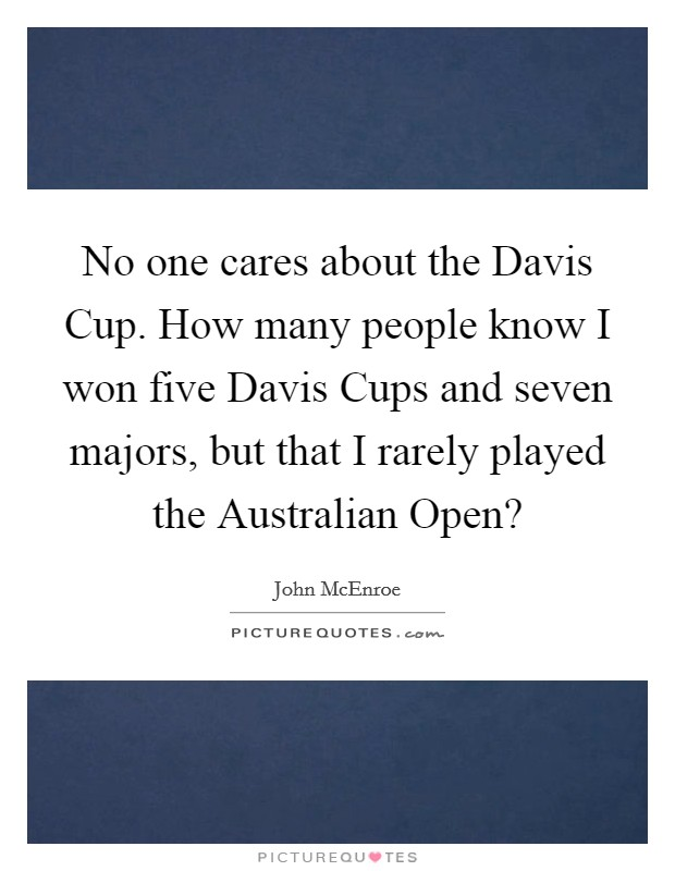 No one cares about the Davis Cup. How many people know I won five Davis Cups and seven majors, but that I rarely played the Australian Open? Picture Quote #1