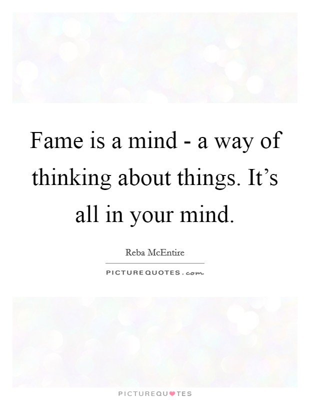 Fame is a mind - a way of thinking about things. It's all in your mind Picture Quote #1