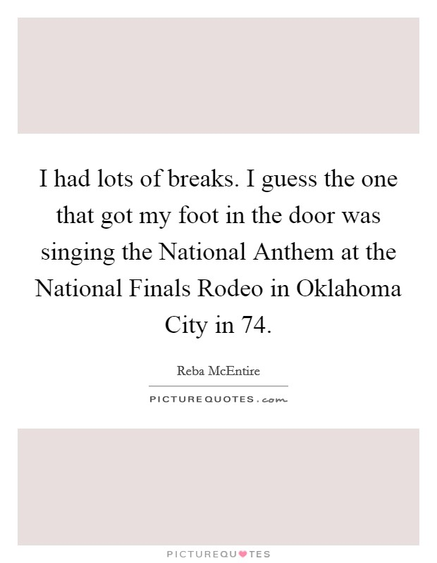 I had lots of breaks. I guess the one that got my foot in the door was singing the National Anthem at the National Finals Rodeo in Oklahoma City in  74 Picture Quote #1