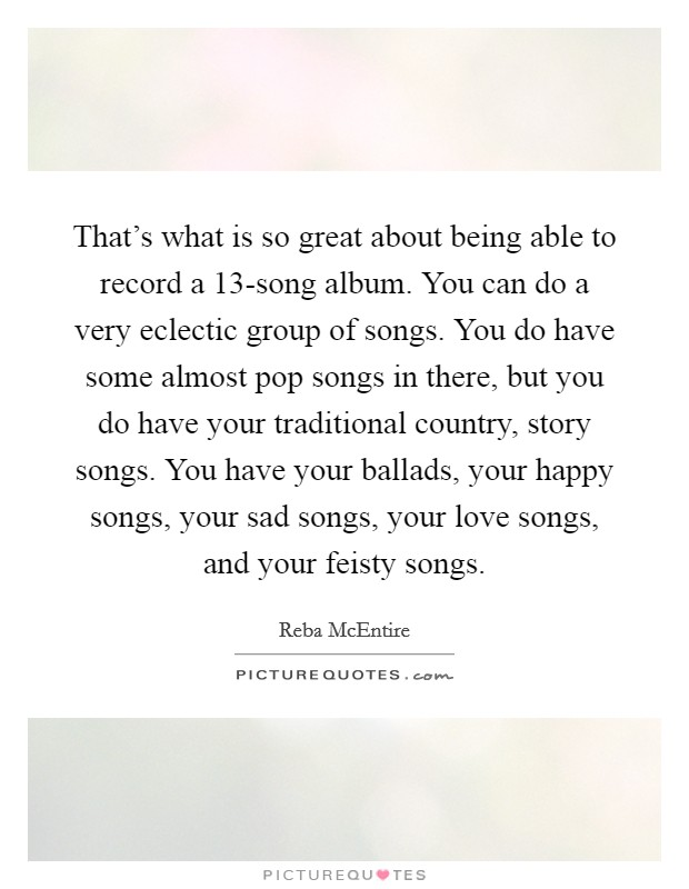 That's what is so great about being able to record a 13-song album. You can do a very eclectic group of songs. You do have some almost pop songs in there, but you do have your traditional country, story songs. You have your ballads, your happy songs, your sad songs, your love songs, and your feisty songs Picture Quote #1