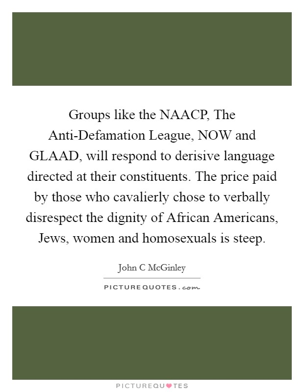 Groups like the NAACP, The Anti-Defamation League, NOW and GLAAD, will respond to derisive language directed at their constituents. The price paid by those who cavalierly chose to verbally disrespect the dignity of African Americans, Jews, women and homosexuals is steep Picture Quote #1