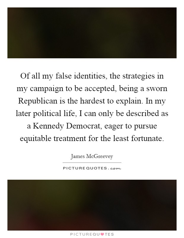 Of all my false identities, the strategies in my campaign to be accepted, being a sworn Republican is the hardest to explain. In my later political life, I can only be described as a Kennedy Democrat, eager to pursue equitable treatment for the least fortunate Picture Quote #1