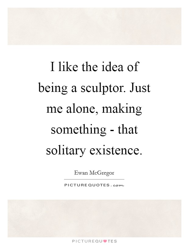 I like the idea of being a sculptor. Just me alone, making something - that solitary existence Picture Quote #1
