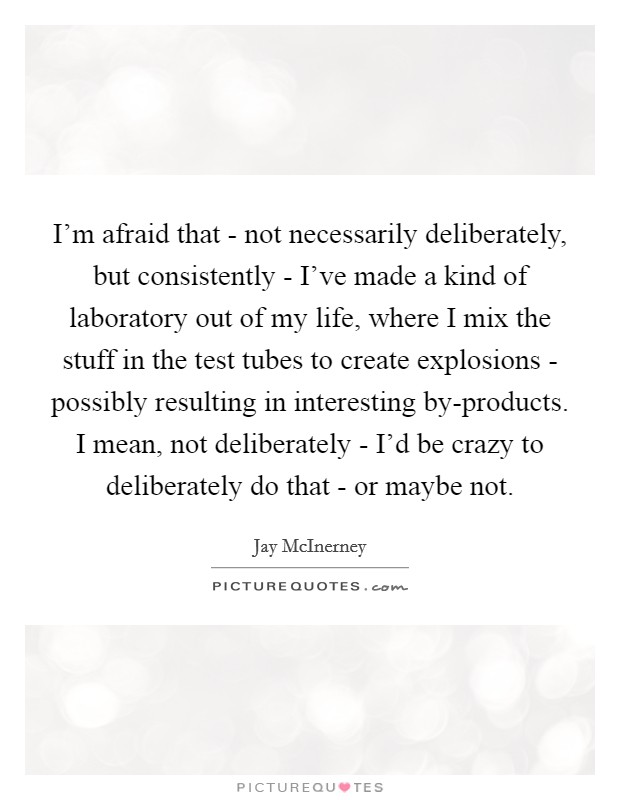 I'm afraid that - not necessarily deliberately, but consistently - I've made a kind of laboratory out of my life, where I mix the stuff in the test tubes to create explosions - possibly resulting in interesting by-products. I mean, not deliberately - I'd be crazy to deliberately do that - or maybe not Picture Quote #1