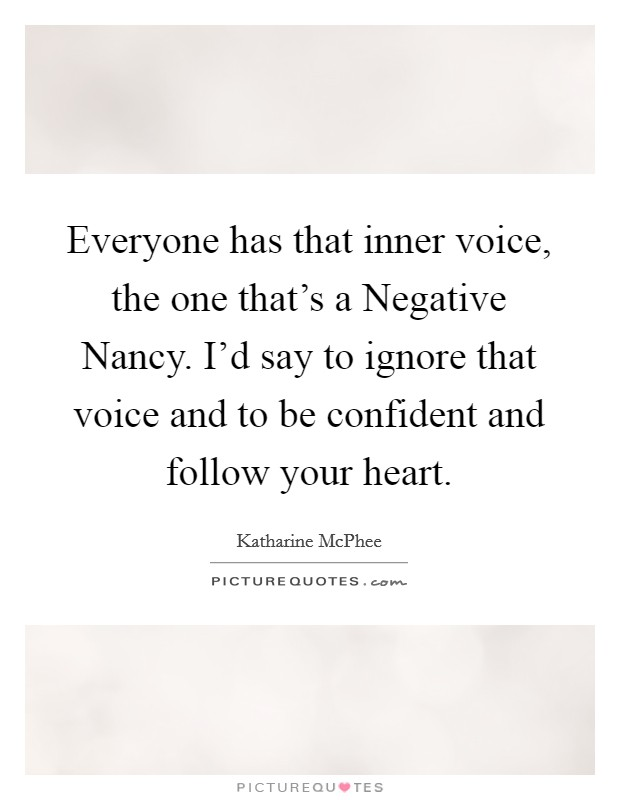 Everyone has that inner voice, the one that's a Negative Nancy. I'd say to ignore that voice and to be confident and follow your heart Picture Quote #1
