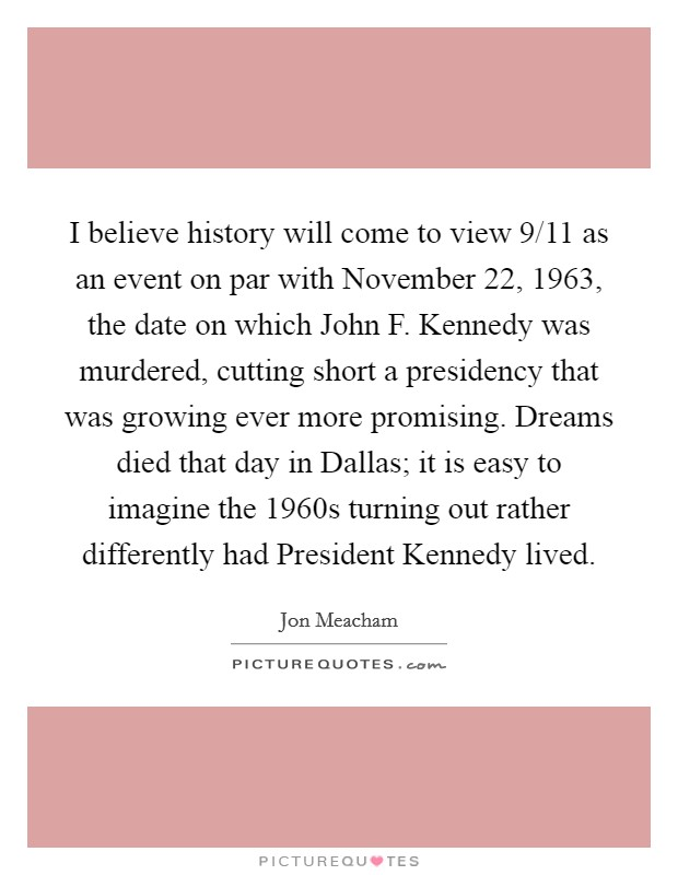 I believe history will come to view 9/11 as an event on par with November 22, 1963, the date on which John F. Kennedy was murdered, cutting short a presidency that was growing ever more promising. Dreams died that day in Dallas; it is easy to imagine the 1960s turning out rather differently had President Kennedy lived Picture Quote #1