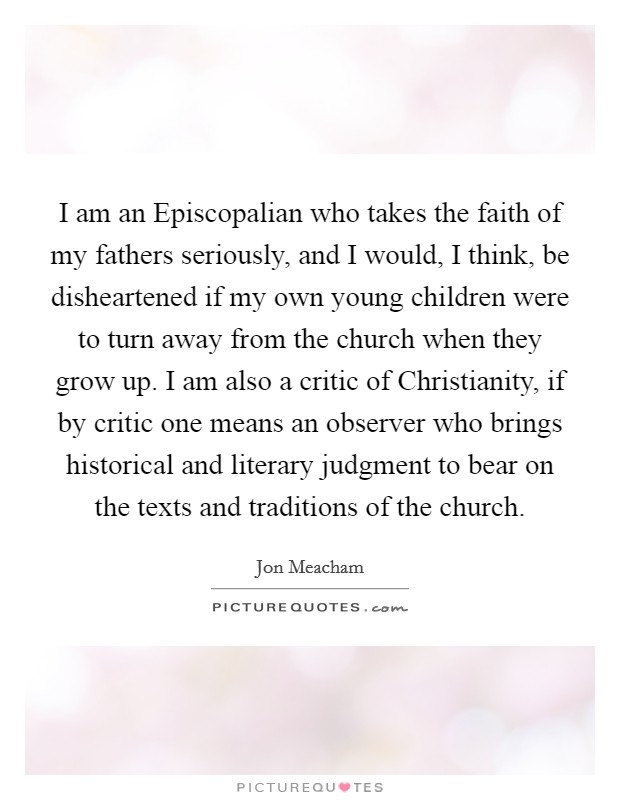 I am an Episcopalian who takes the faith of my fathers seriously, and I would, I think, be disheartened if my own young children were to turn away from the church when they grow up. I am also a critic of Christianity, if by critic one means an observer who brings historical and literary judgment to bear on the texts and traditions of the church Picture Quote #1