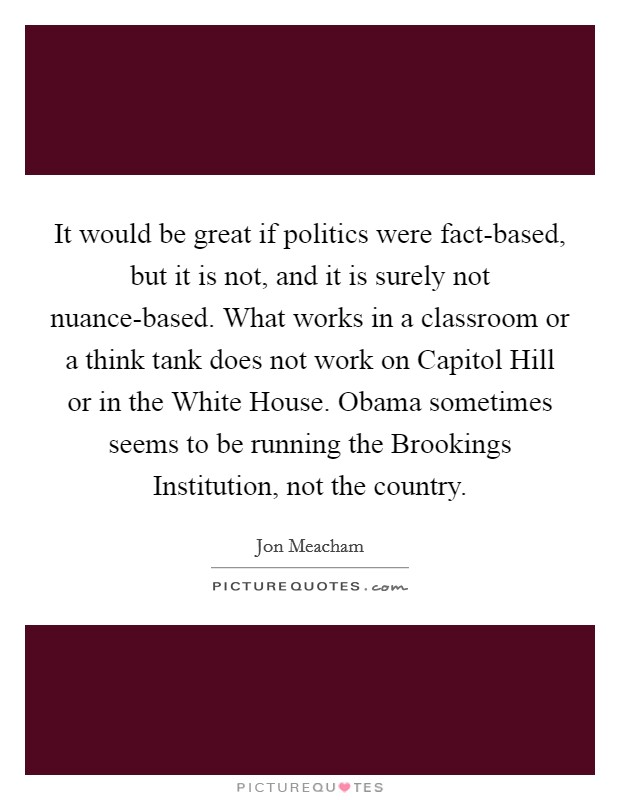 It would be great if politics were fact-based, but it is not, and it is surely not nuance-based. What works in a classroom or a think tank does not work on Capitol Hill or in the White House. Obama sometimes seems to be running the Brookings Institution, not the country Picture Quote #1