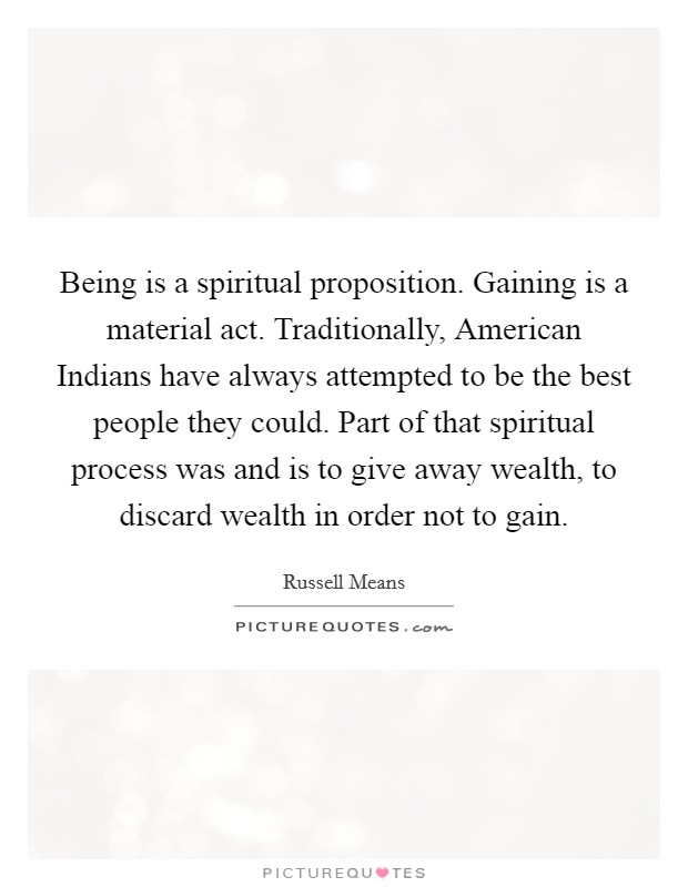 Being is a spiritual proposition. Gaining is a material act. Traditionally, American Indians have always attempted to be the best people they could. Part of that spiritual process was and is to give away wealth, to discard wealth in order not to gain Picture Quote #1