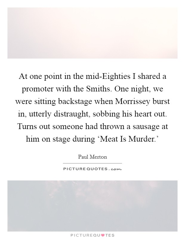 At one point in the mid-Eighties I shared a promoter with the Smiths. One night, we were sitting backstage when Morrissey burst in, utterly distraught, sobbing his heart out. Turns out someone had thrown a sausage at him on stage during 'Meat Is Murder.' Picture Quote #1