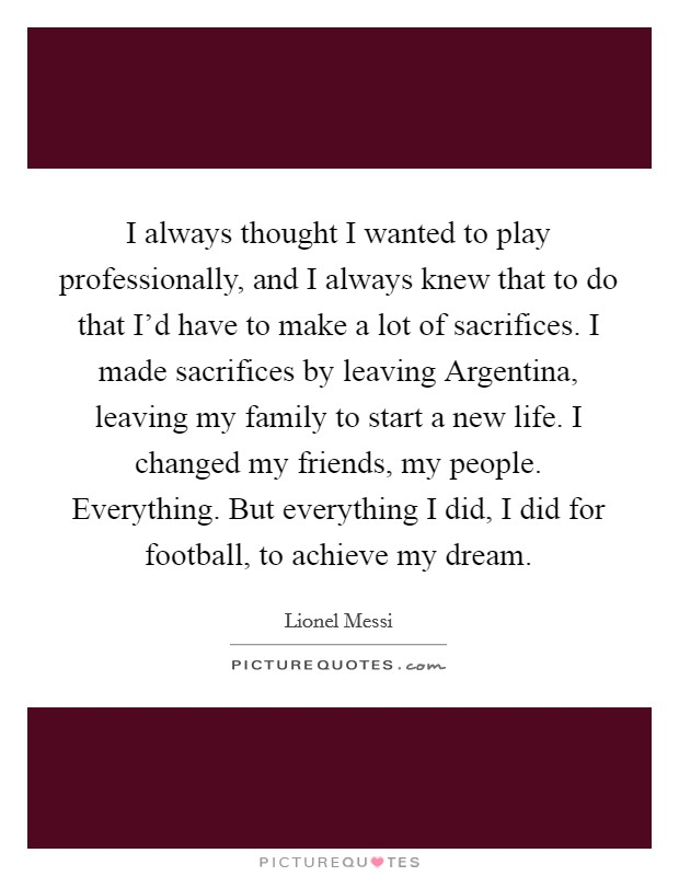 I always thought I wanted to play professionally, and I always knew that to do that I'd have to make a lot of sacrifices. I made sacrifices by leaving Argentina, leaving my family to start a new life. I changed my friends, my people. Everything. But everything I did, I did for football, to achieve my dream Picture Quote #1