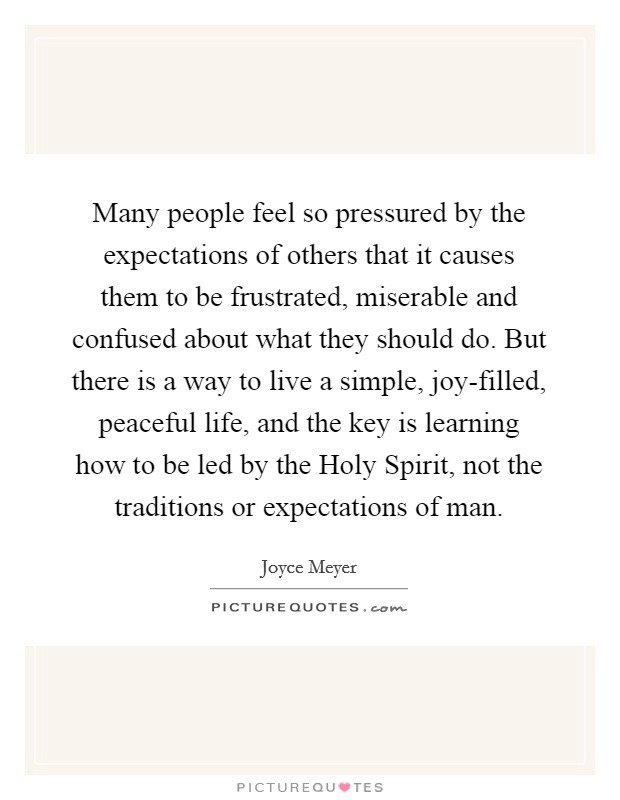Many people feel so pressured by the expectations of others that it causes them to be frustrated, miserable and confused about what they should do. But there is a way to live a simple, joy-filled, peaceful life, and the key is learning how to be led by the Holy Spirit, not the traditions or expectations of man Picture Quote #1