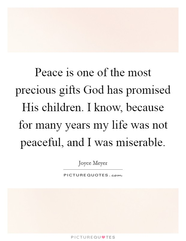 Peace is one of the most precious gifts God has promised His children. I know, because for many years my life was not peaceful, and I was miserable Picture Quote #1
