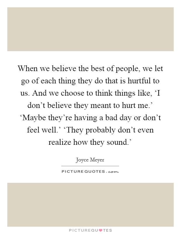 When we believe the best of people, we let go of each thing they do that is hurtful to us. And we choose to think things like, 'I don't believe they meant to hurt me.' 'Maybe they're having a bad day or don't feel well.' 'They probably don't even realize how they sound.' Picture Quote #1