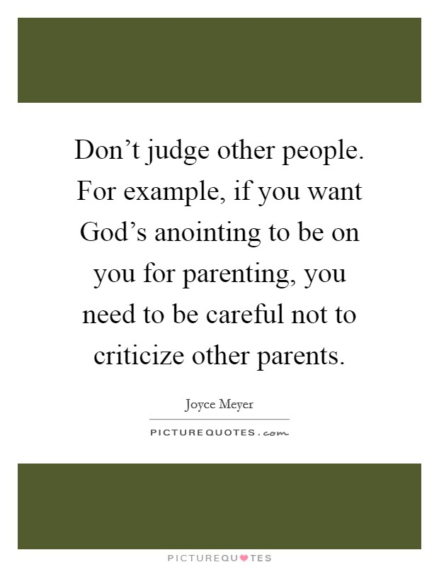 Don't judge other people. For example, if you want God's anointing to be on you for parenting, you need to be careful not to criticize other parents Picture Quote #1