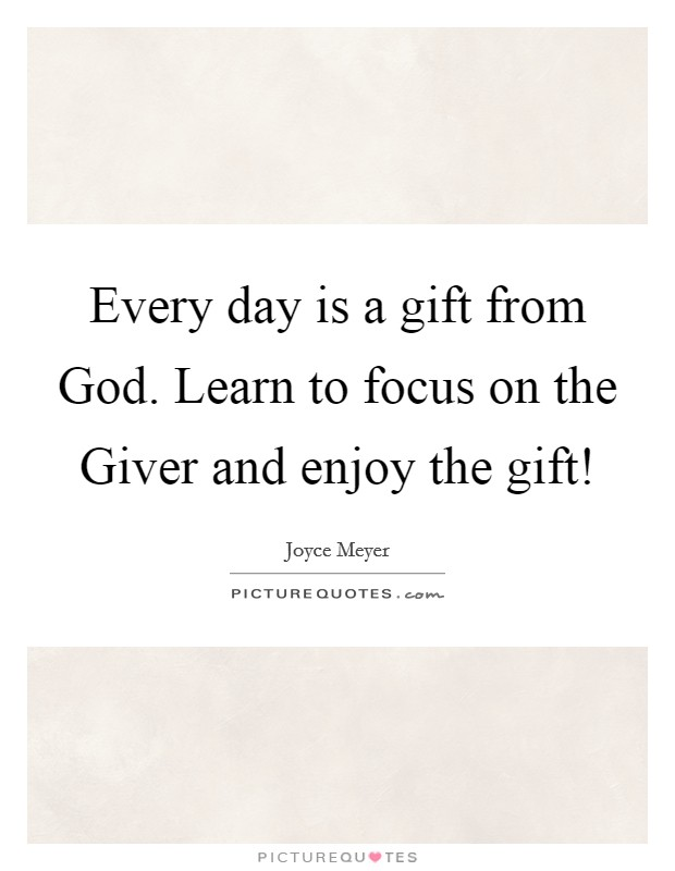 Every day is a gift from God. Learn to focus on the Giver and enjoy the gift! Picture Quote #1