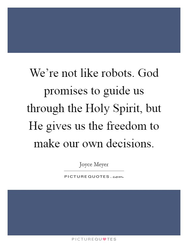 We're not like robots. God promises to guide us through the Holy Spirit, but He gives us the freedom to make our own decisions Picture Quote #1