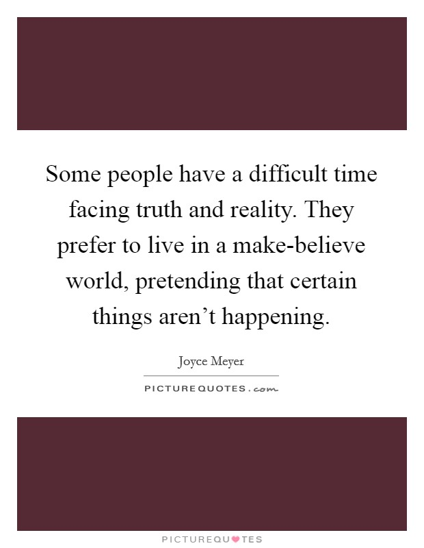 Some people have a difficult time facing truth and reality. They prefer to live in a make-believe world, pretending that certain things aren't happening Picture Quote #1