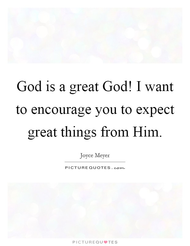 God is a great God! I want to encourage you to expect great things from Him Picture Quote #1