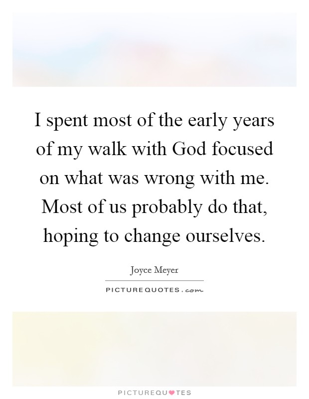 I spent most of the early years of my walk with God focused on what was wrong with me. Most of us probably do that, hoping to change ourselves Picture Quote #1