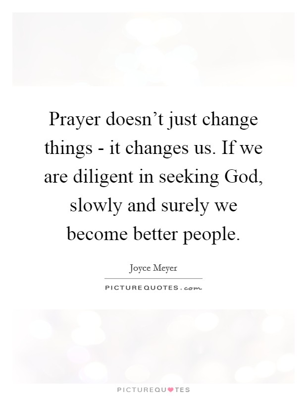 Prayer doesn't just change things - it changes us. If we are diligent in seeking God, slowly and surely we become better people Picture Quote #1