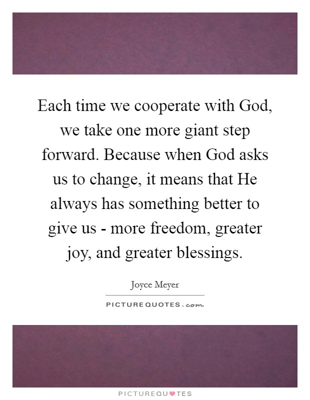 Each time we cooperate with God, we take one more giant step forward. Because when God asks us to change, it means that He always has something better to give us - more freedom, greater joy, and greater blessings Picture Quote #1