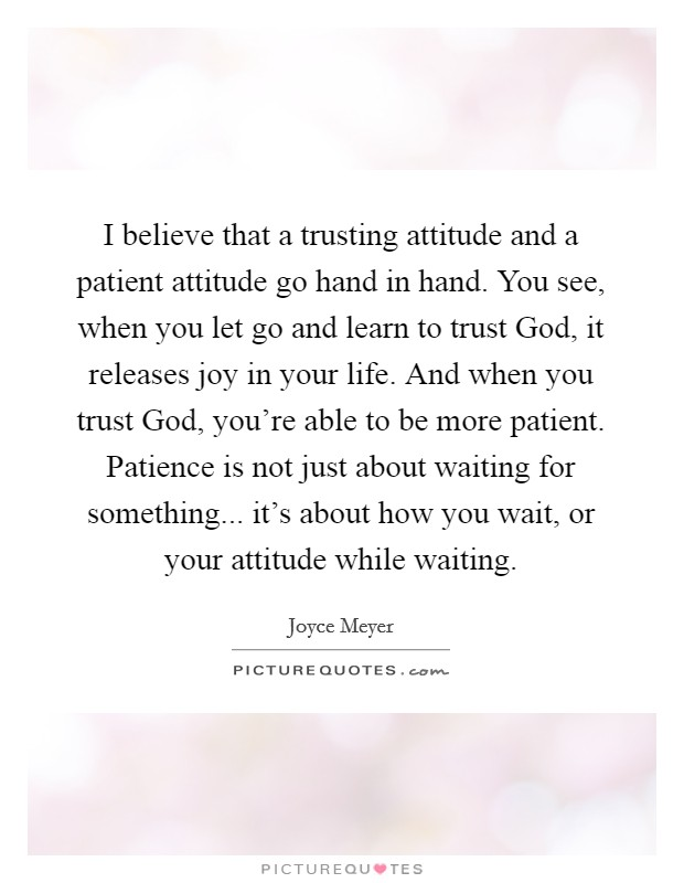 I believe that a trusting attitude and a patient attitude go hand in hand. You see, when you let go and learn to trust God, it releases joy in your life. And when you trust God, you're able to be more patient. Patience is not just about waiting for something... it's about how you wait, or your attitude while waiting Picture Quote #1
