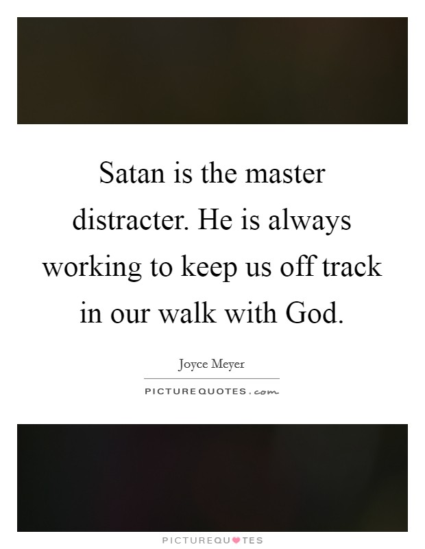 Satan is the master distracter. He is always working to keep us off track in our walk with God Picture Quote #1