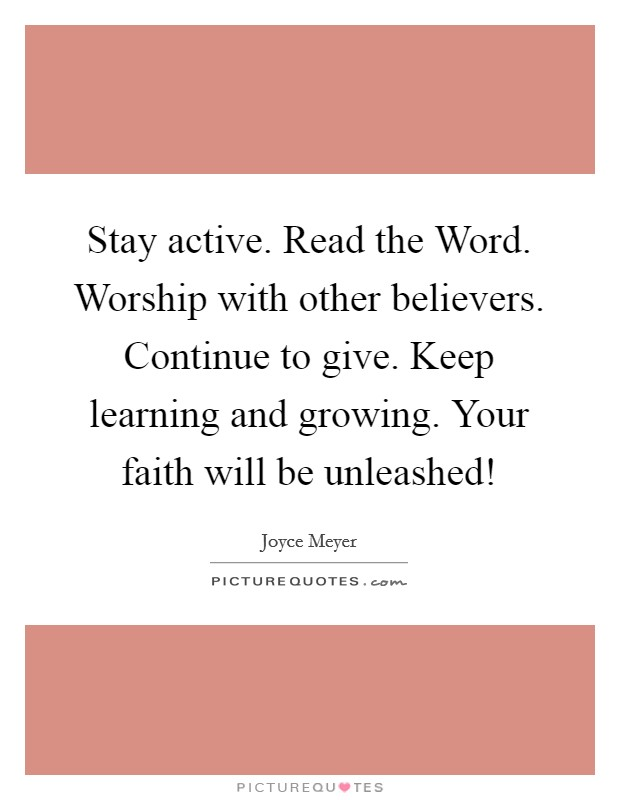 Stay active. Read the Word. Worship with other believers. Continue to give. Keep learning and growing. Your faith will be unleashed! Picture Quote #1