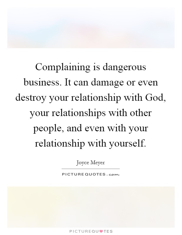 Complaining is dangerous business. It can damage or even destroy your relationship with God, your relationships with other people, and even with your relationship with yourself Picture Quote #1