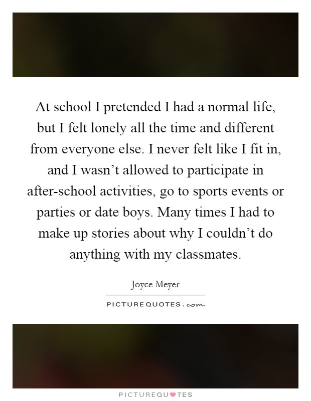 At school I pretended I had a normal life, but I felt lonely all the time and different from everyone else. I never felt like I fit in, and I wasn't allowed to participate in after-school activities, go to sports events or parties or date boys. Many times I had to make up stories about why I couldn't do anything with my classmates Picture Quote #1