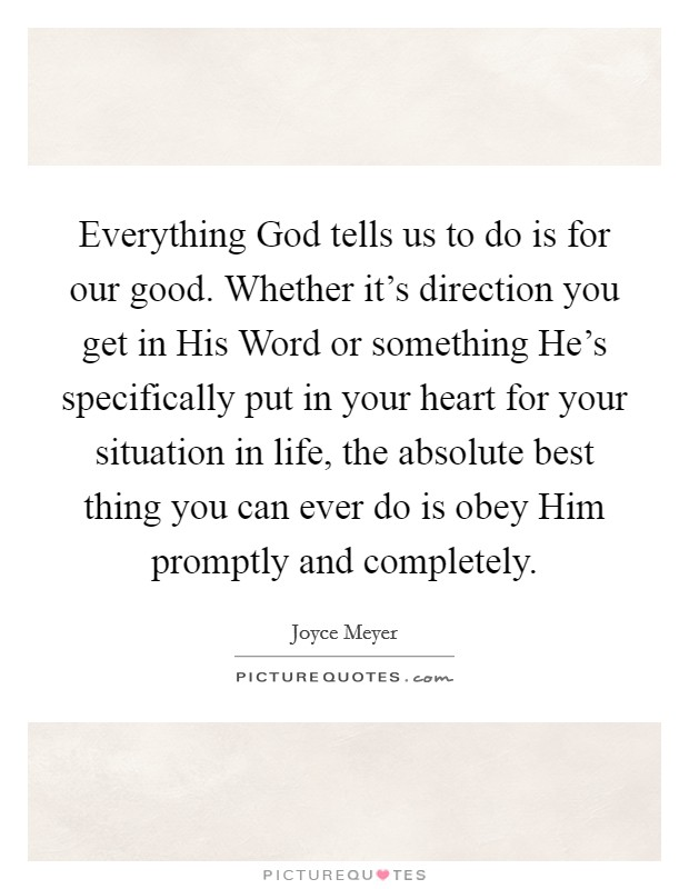 Everything God tells us to do is for our good. Whether it's direction you get in His Word or something He's specifically put in your heart for your situation in life, the absolute best thing you can ever do is obey Him promptly and completely Picture Quote #1