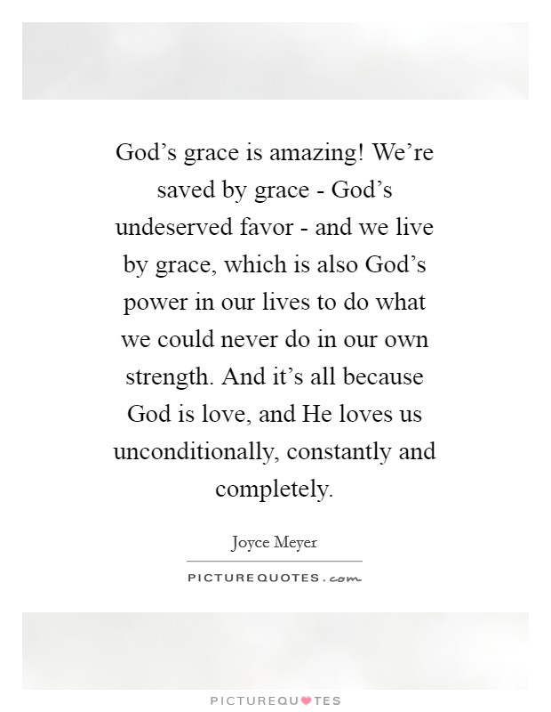 God's grace is amazing! We're saved by grace - God's undeserved favor - and we live by grace, which is also God's power in our lives to do what we could never do in our own strength. And it's all because God is love, and He loves us unconditionally, constantly and completely Picture Quote #1