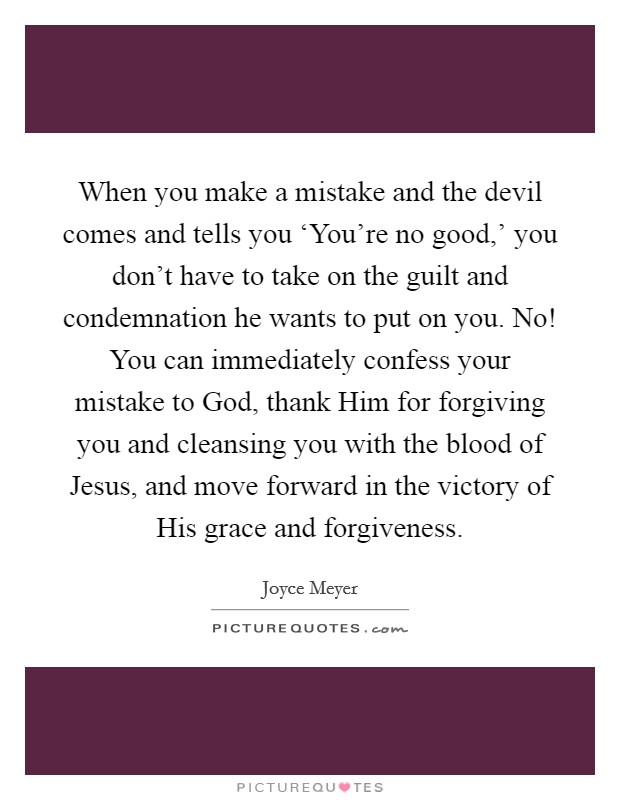 When you make a mistake and the devil comes and tells you 'You're no good,' you don't have to take on the guilt and condemnation he wants to put on you. No! You can immediately confess your mistake to God, thank Him for forgiving you and cleansing you with the blood of Jesus, and move forward in the victory of His grace and forgiveness Picture Quote #1