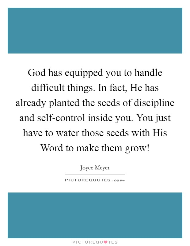 God has equipped you to handle difficult things. In fact, He has already planted the seeds of discipline and self-control inside you. You just have to water those seeds with His Word to make them grow! Picture Quote #1