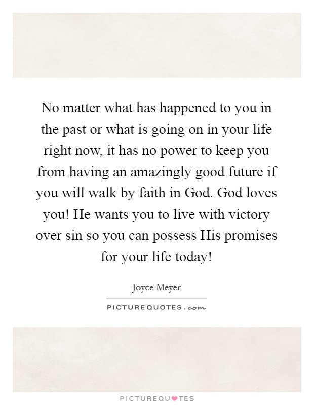 No matter what has happened to you in the past or what is going on in your life right now, it has no power to keep you from having an amazingly good future if you will walk by faith in God. God loves you! He wants you to live with victory over sin so you can possess His promises for your life today! Picture Quote #1
