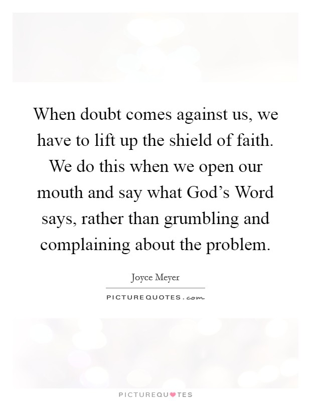 When doubt comes against us, we have to lift up the shield of faith. We do this when we open our mouth and say what God's Word says, rather than grumbling and complaining about the problem Picture Quote #1