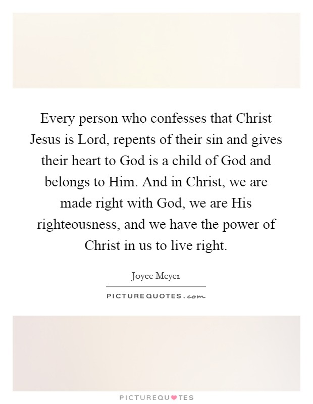 Every person who confesses that Christ Jesus is Lord, repents of their sin and gives their heart to God is a child of God and belongs to Him. And in Christ, we are made right with God, we are His righteousness, and we have the power of Christ in us to live right Picture Quote #1