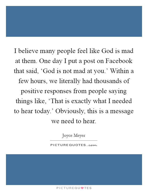 I believe many people feel like God is mad at them. One day I put a post on Facebook that said, 'God is not mad at you.' Within a few hours, we literally had thousands of positive responses from people saying things like, 'That is exactly what I needed to hear today.' Obviously, this is a message we need to hear Picture Quote #1