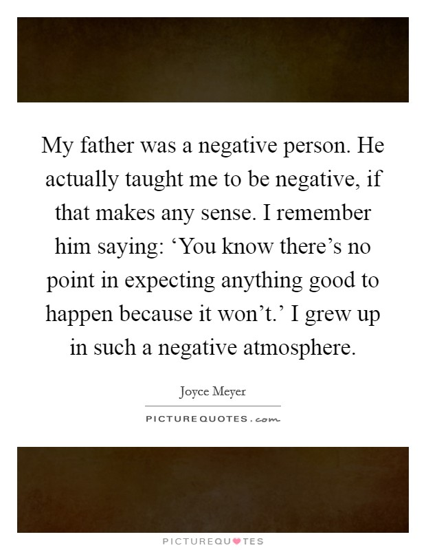 My father was a negative person. He actually taught me to be negative, if that makes any sense. I remember him saying: 'You know there's no point in expecting anything good to happen because it won't.' I grew up in such a negative atmosphere Picture Quote #1