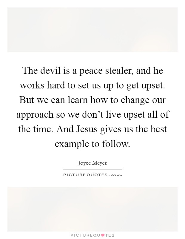The devil is a peace stealer, and he works hard to set us up to get upset. But we can learn how to change our approach so we don't live upset all of the time. And Jesus gives us the best example to follow Picture Quote #1