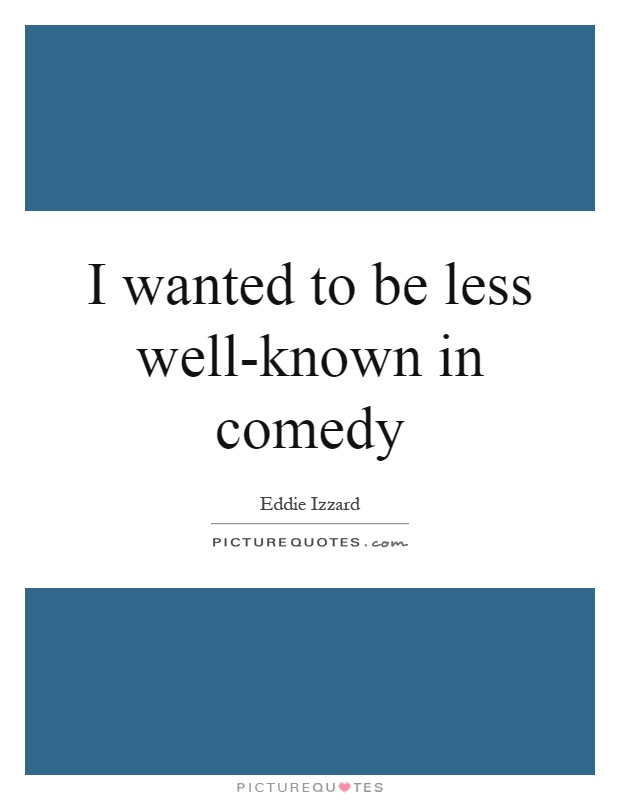 I wanted to be less well-known in comedy Picture Quote #1