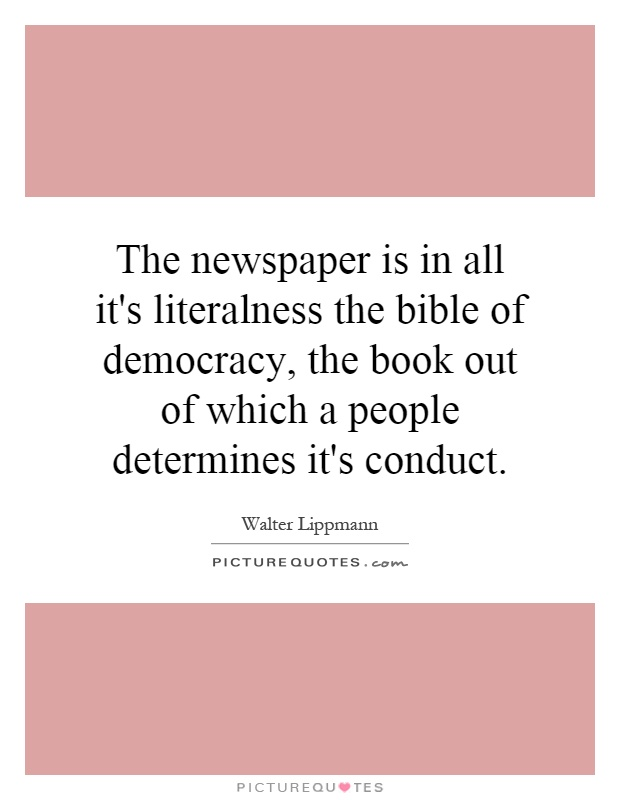 The newspaper is in all it's literalness the bible of democracy, the book out of which a people determines it's conduct Picture Quote #1